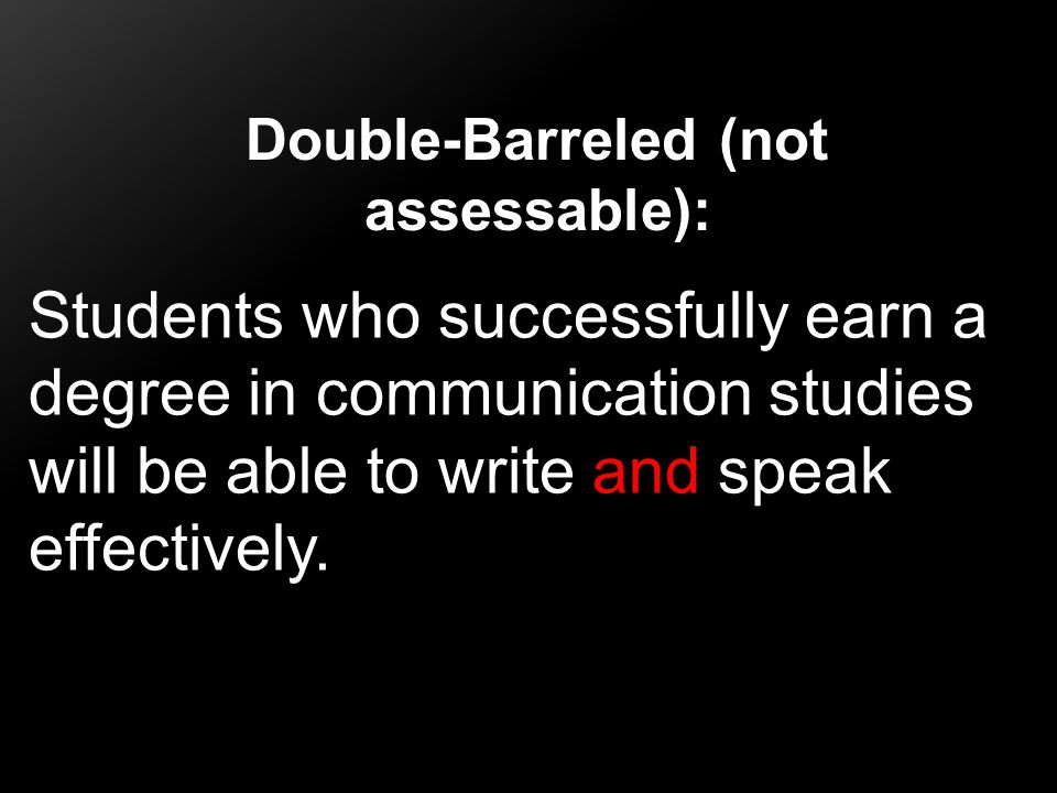 Double-Barreled (not assessable): Students who successfully earn a degree in communication studies will be able to write and speak effectively.