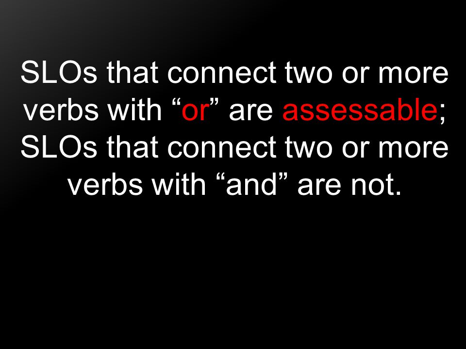 "SLOs that connect two or more verbs with ""or"" are assessable; SLOs that connect two or more verbs with ""and"" are not."