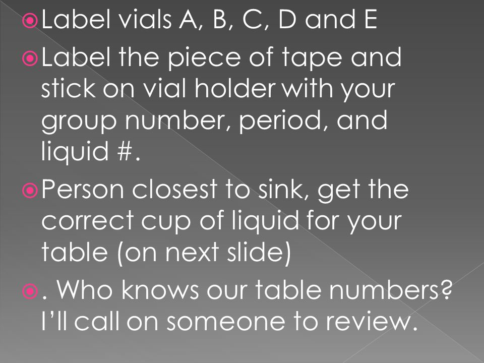  Label vials A, B, C, D and E  Label the piece of tape and stick on vial holder with your group number, period, and liquid #.  Person closest to si
