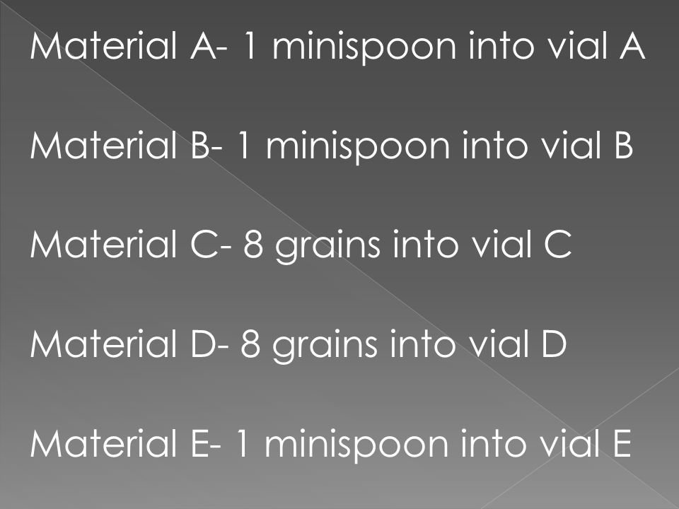 Material A- 1 minispoon into vial A Material B- 1 minispoon into vial B Material C- 8 grains into vial C Material D- 8 grains into vial D Material E-