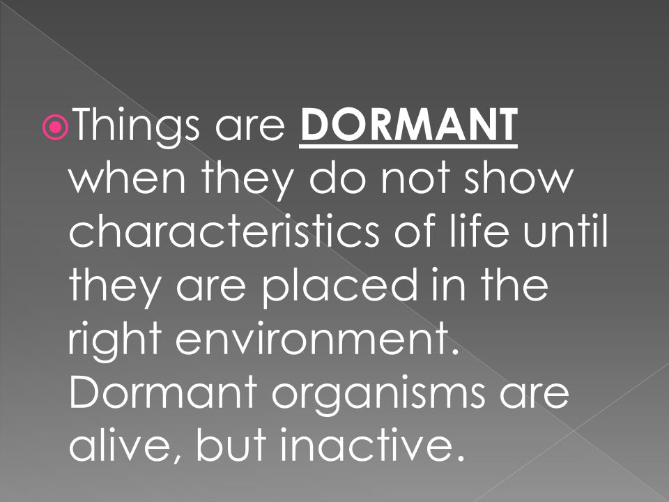  Things are DORMANT when they do not show characteristics of life until they are placed in the right environment. Dormant organisms are alive, but in