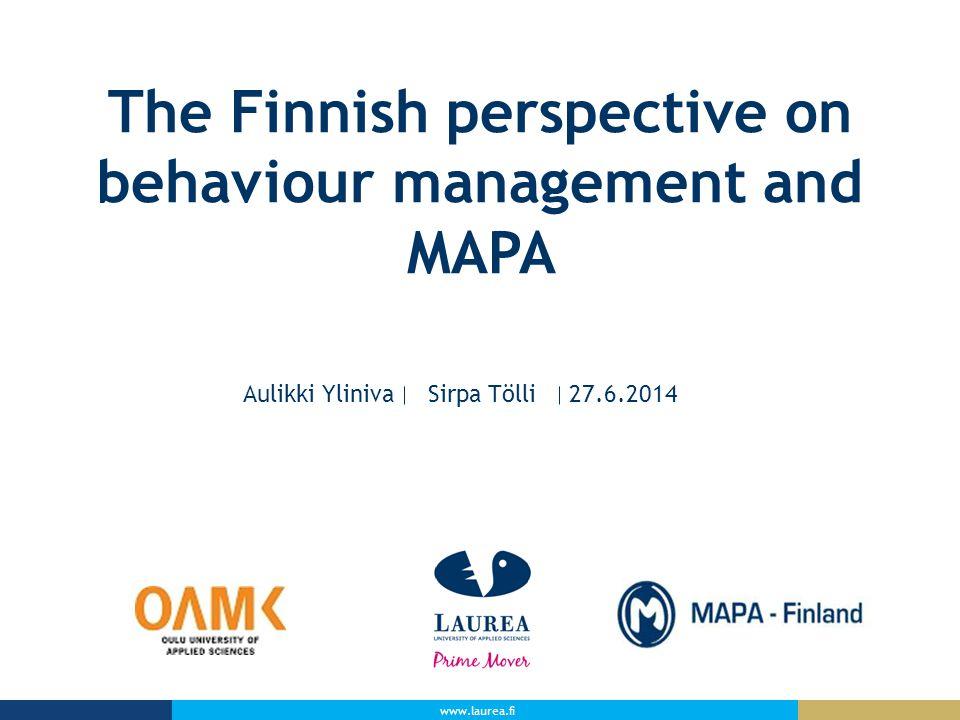www.laurea.fi The Finnish perspective on behaviour management and MAPA Aulikki Yliniva Sirpa Tölli 27.6.2014