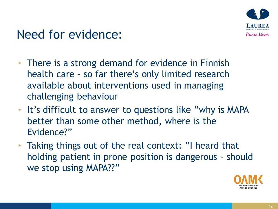 12 Need for evidence: There is a strong demand for evidence in Finnish health care – so far there's only limited research available about interventions used in managing challenging behaviour It's difficult to answer to questions like why is MAPA better than some other method, where is the Evidence Taking things out of the real context: I heard that holding patient in prone position is dangerous – should we stop using MAPA