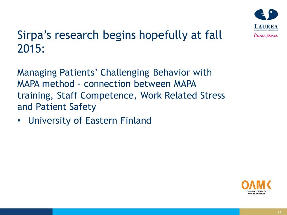 14 Sirpa's research begins hopefully at fall 2015: Managing Patients' Challenging Behavior with MAPA method - connection between MAPA training, Staff Competence, Work Related Stress and Patient Safety University of Eastern Finland