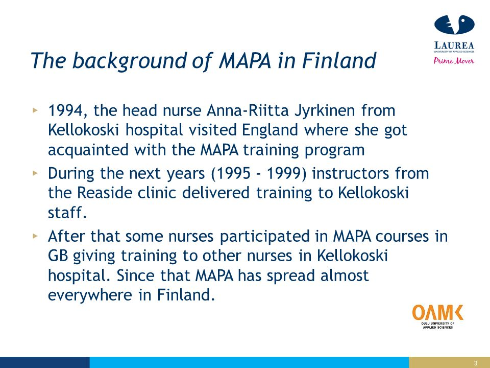 3 The background of MAPA in Finland 1994, the head nurse Anna-Riitta Jyrkinen from Kellokoski hospital visited England where she got acquainted with the MAPA training program During the next years (1995 - 1999) instructors from the Reaside clinic delivered training to Kellokoski staff.