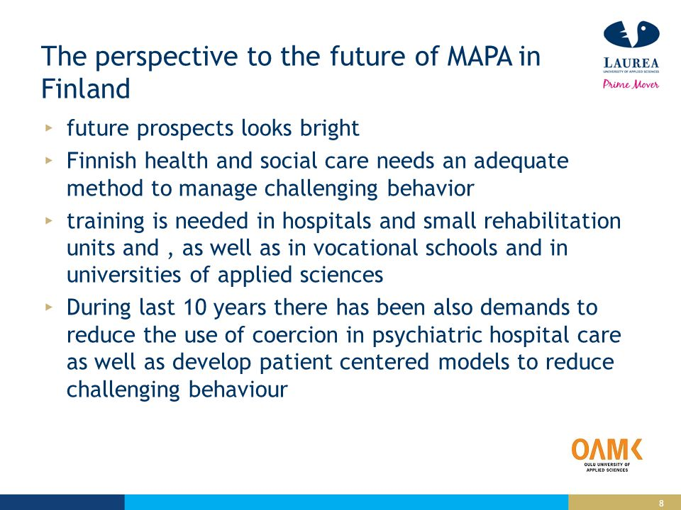 8 The perspective to the future of MAPA in Finland future prospects looks bright Finnish health and social care needs an adequate method to manage challenging behavior training is needed in hospitals and small rehabilitation units and, as well as in vocational schools and in universities of applied sciences During last 10 years there has been also demands to reduce the use of coercion in psychiatric hospital care as well as develop patient centered models to reduce challenging behaviour