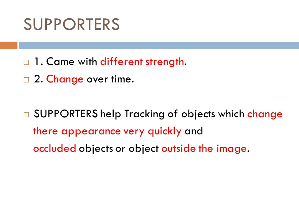 SUPPORTERS  1. Came with different strength.  2. Change over time.  SUPPORTERS help Tracking of objects which change there appearance very quickly