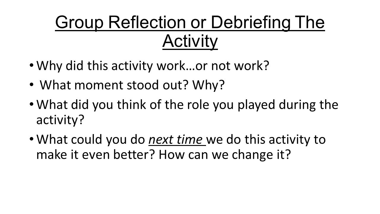 Group Reflection or Debriefing The Activity Why did this activity work…or not work.