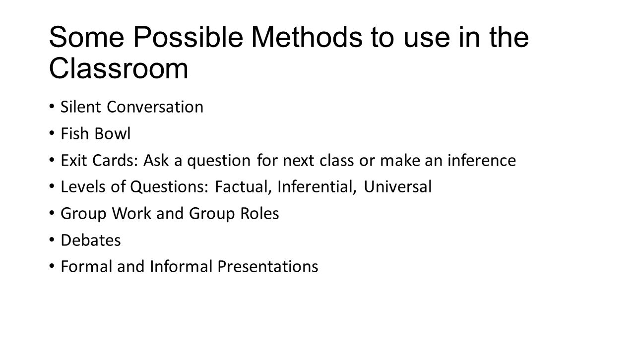 Some Possible Methods to use in the Classroom Silent Conversation Fish Bowl Exit Cards: Ask a question for next class or make an inference Levels of Questions: Factual, Inferential, Universal Group Work and Group Roles Debates Formal and Informal Presentations