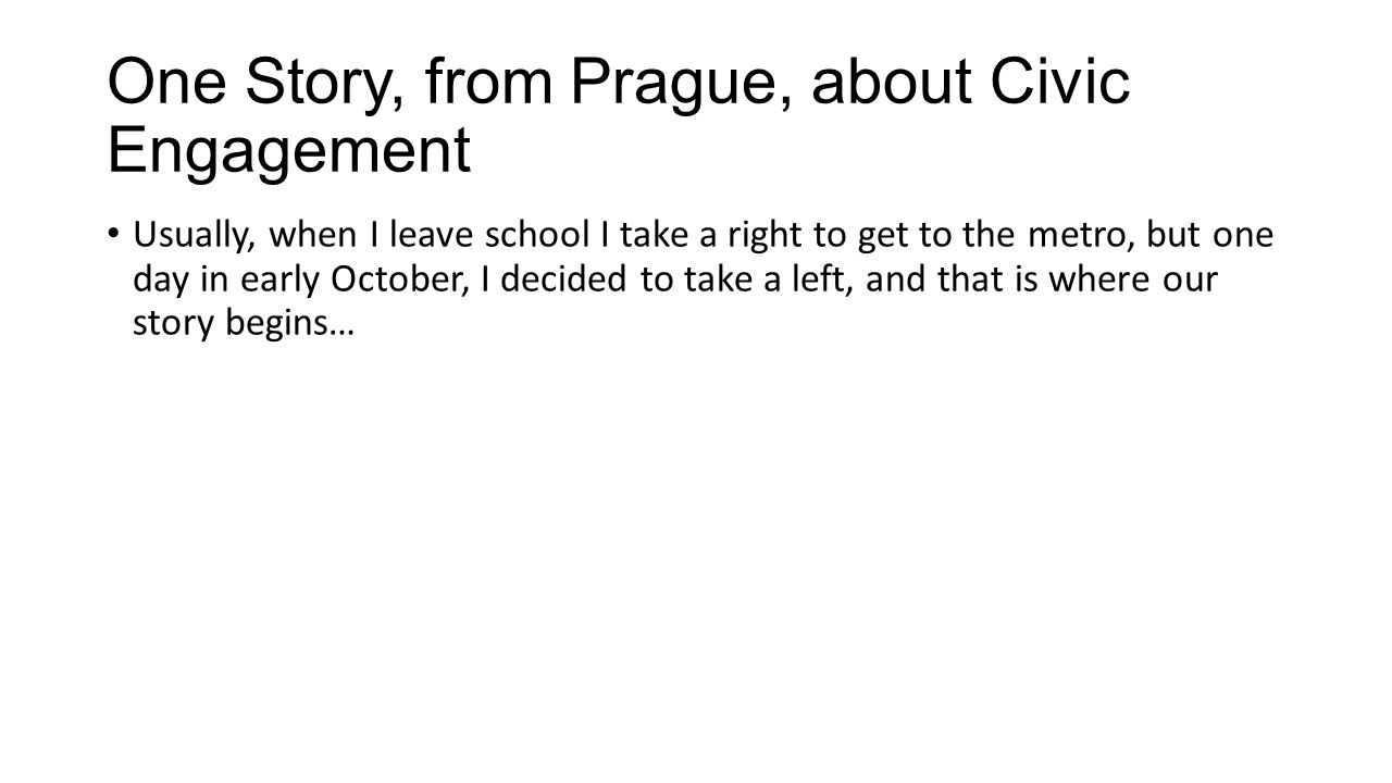 One Story, from Prague, about Civic Engagement Usually, when I leave school I take a right to get to the metro, but one day in early October, I decided to take a left, and that is where our story begins…