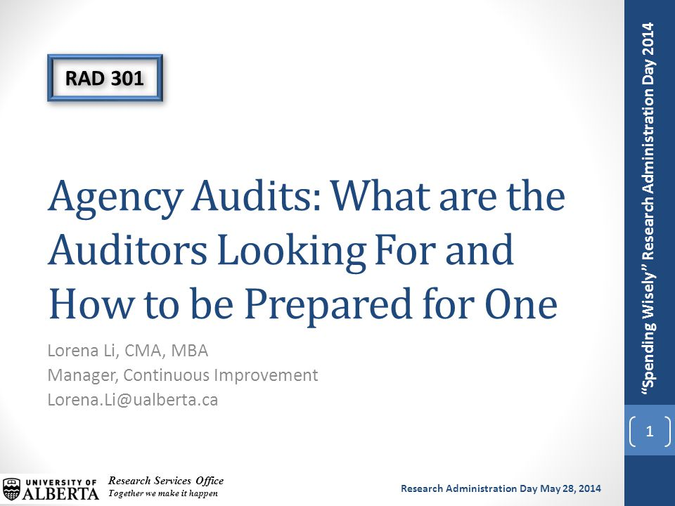 Spending Wisely Research Administration Day 2014 Research Services Office Together we make it happen Research Administration Day May 28, 2014 Agency Audits: What are the Auditors Looking For and How to be Prepared for One Lorena Li, CMA, MBA Manager, Continuous Improvement Lorena.Li@ualberta.ca 1 RAD 301