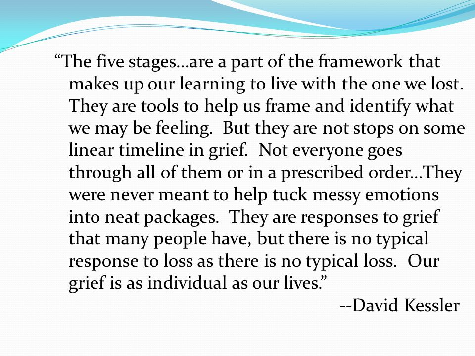The five stages…are a part of the framework that makes up our learning to live with the one we lost.