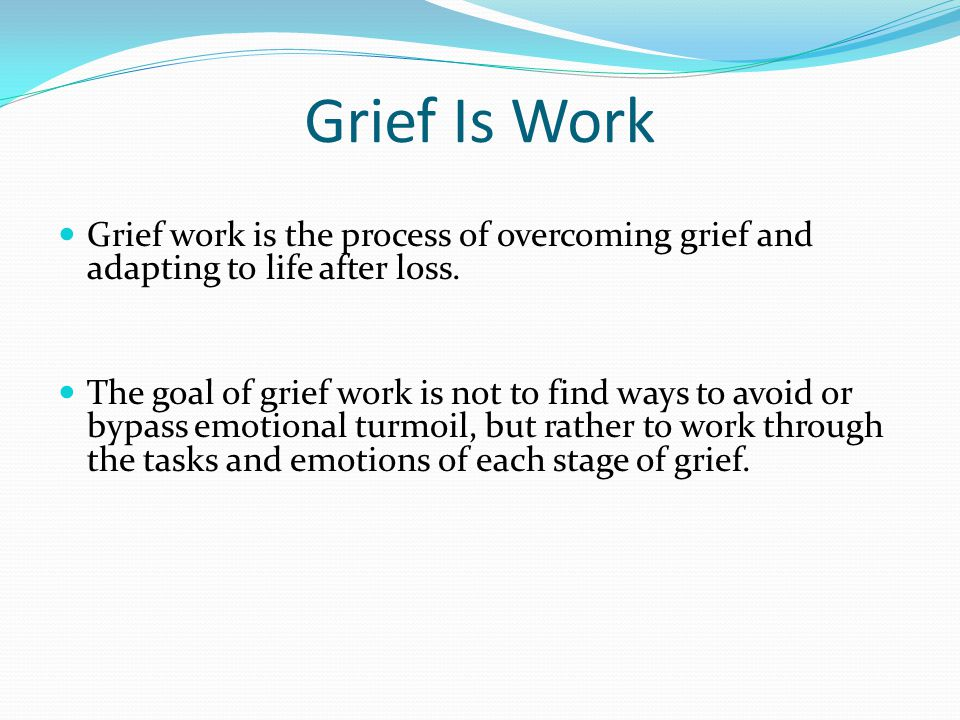 Grief Is Work Grief work is the process of overcoming grief and adapting to life after loss.