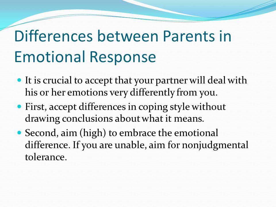 Differences between Parents in Emotional Response It is crucial to accept that your partner will deal with his or her emotions very differently from you.