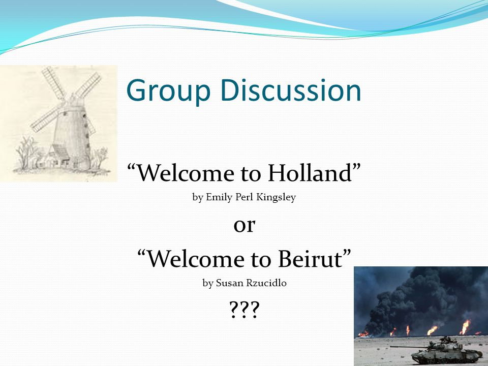 Group Discussion Welcome to Holland by Emily Perl Kingsley or Welcome to Beirut by Susan Rzucidlo