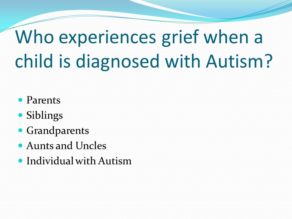 Who experiences grief when a child is diagnosed with Autism.
