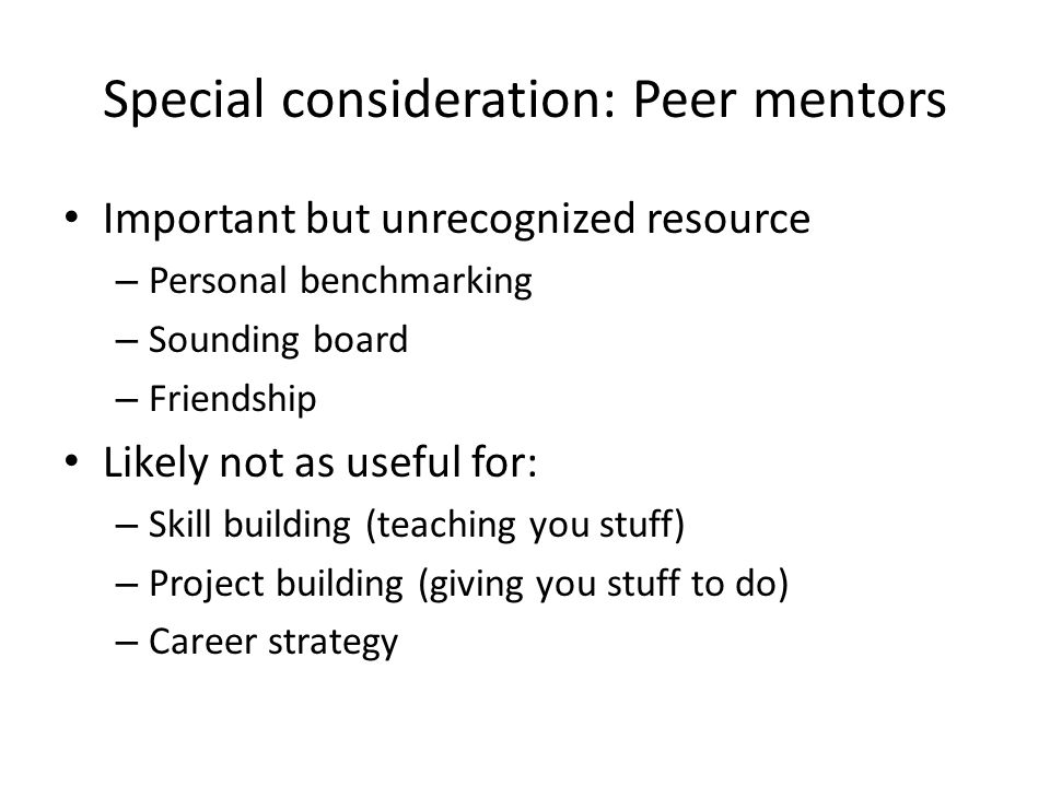 Special consideration: Peer mentors Important but unrecognized resource – Personal benchmarking – Sounding board – Friendship Likely not as useful for: – Skill building (teaching you stuff) – Project building (giving you stuff to do) – Career strategy