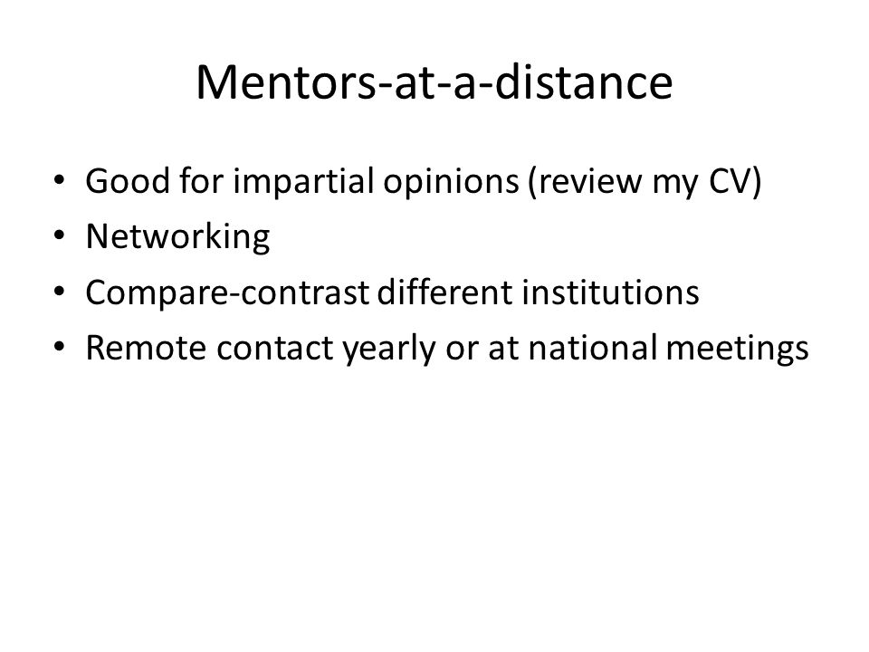 Mentors-at-a-distance Good for impartial opinions (review my CV) Networking Compare-contrast different institutions Remote contact yearly or at national meetings
