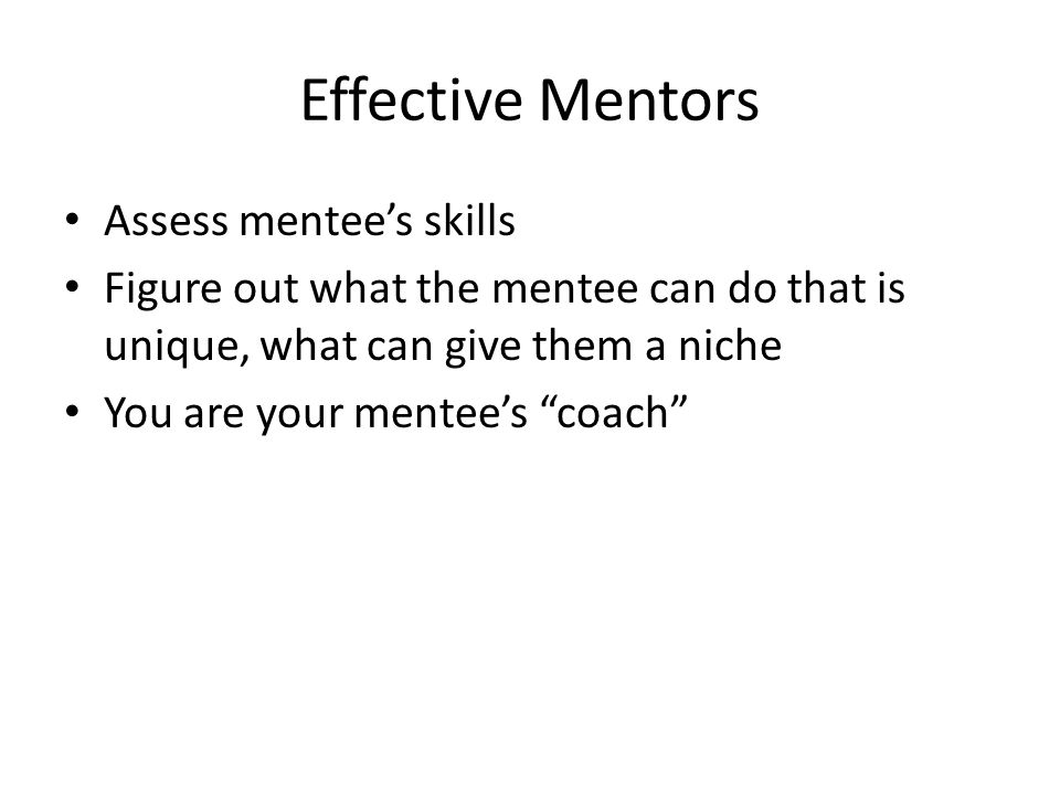 Effective Mentors Assess mentee's skills Figure out what the mentee can do that is unique, what can give them a niche You are your mentee's coach