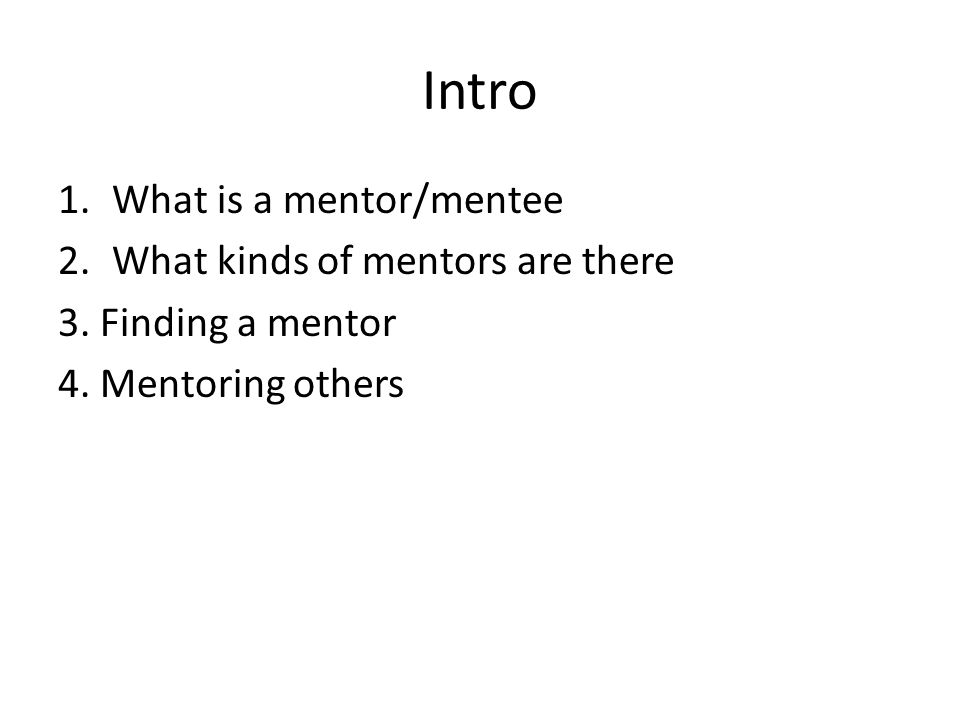 Intro 1.What is a mentor/mentee 2.What kinds of mentors are there 3.