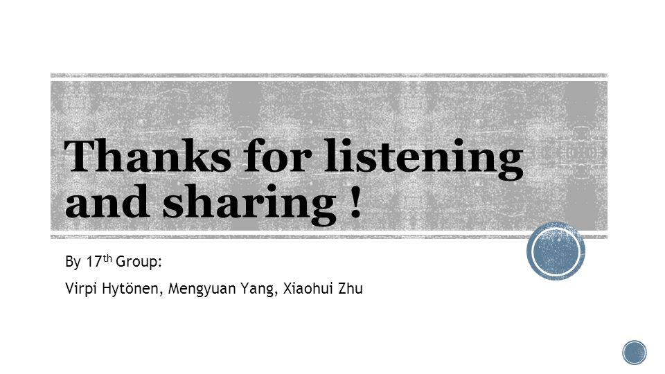 Thanks for listening and sharing ! By 17 th Group: Virpi Hytönen, Mengyuan Yang, Xiaohui Zhu