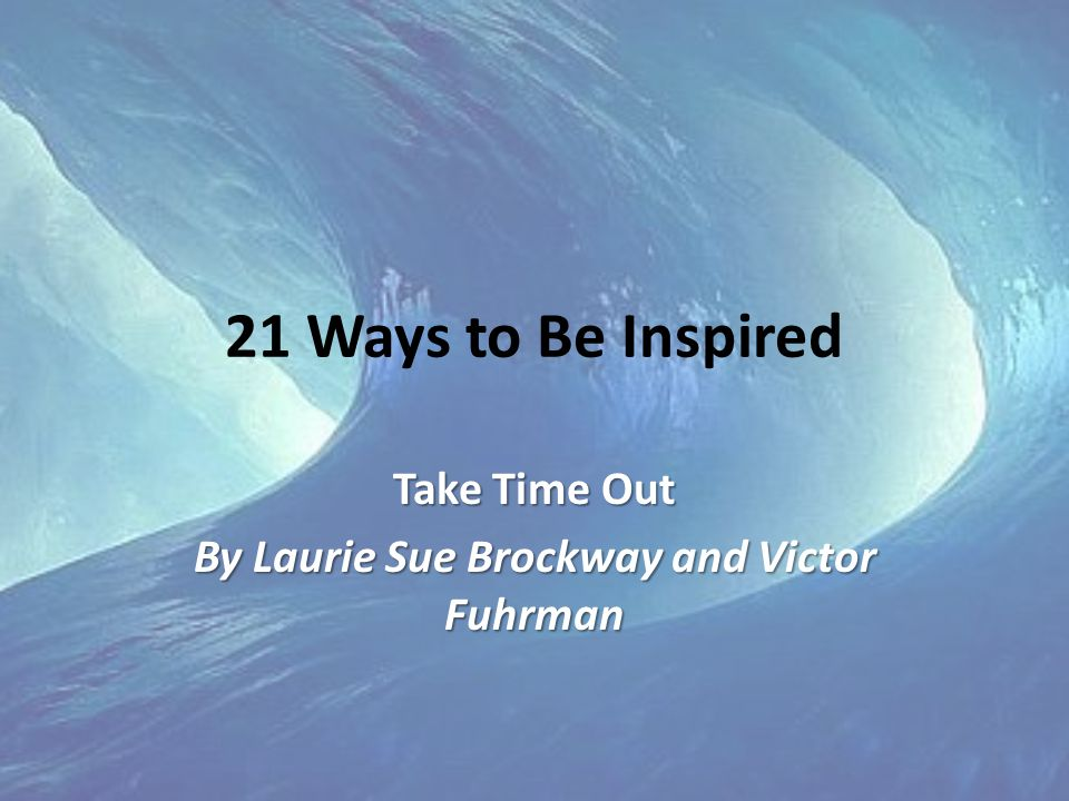 21 Ways to Be Inspired Take Time Out By Laurie Sue Brockway and Victor Fuhrman