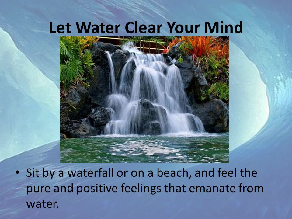 Let Water Clear Your Mind Sit by a waterfall or on a beach, and feel the pure and positive feelings that emanate from water.