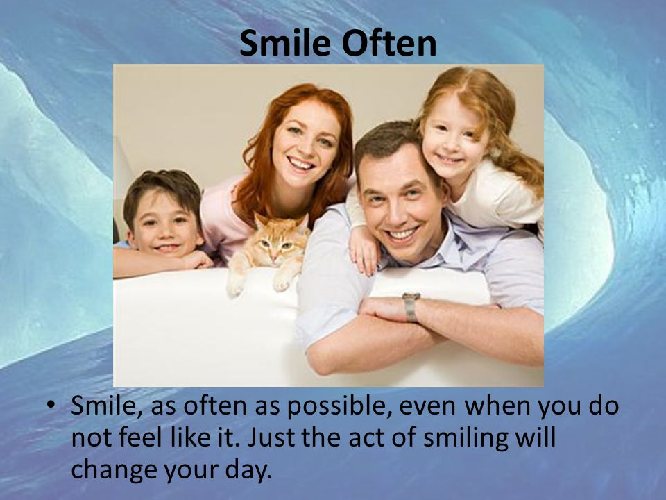 Smile Often Smile, as often as possible, even when you do not feel like it.