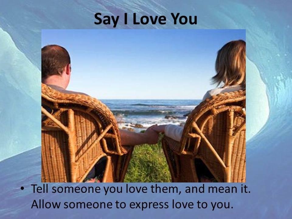 Say I Love You Tell someone you love them, and mean it. Allow someone to express love to you.