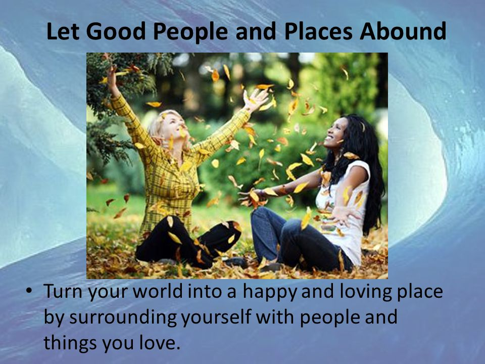 Let Good People and Places Abound Turn your world into a happy and loving place by surrounding yourself with people and things you love.