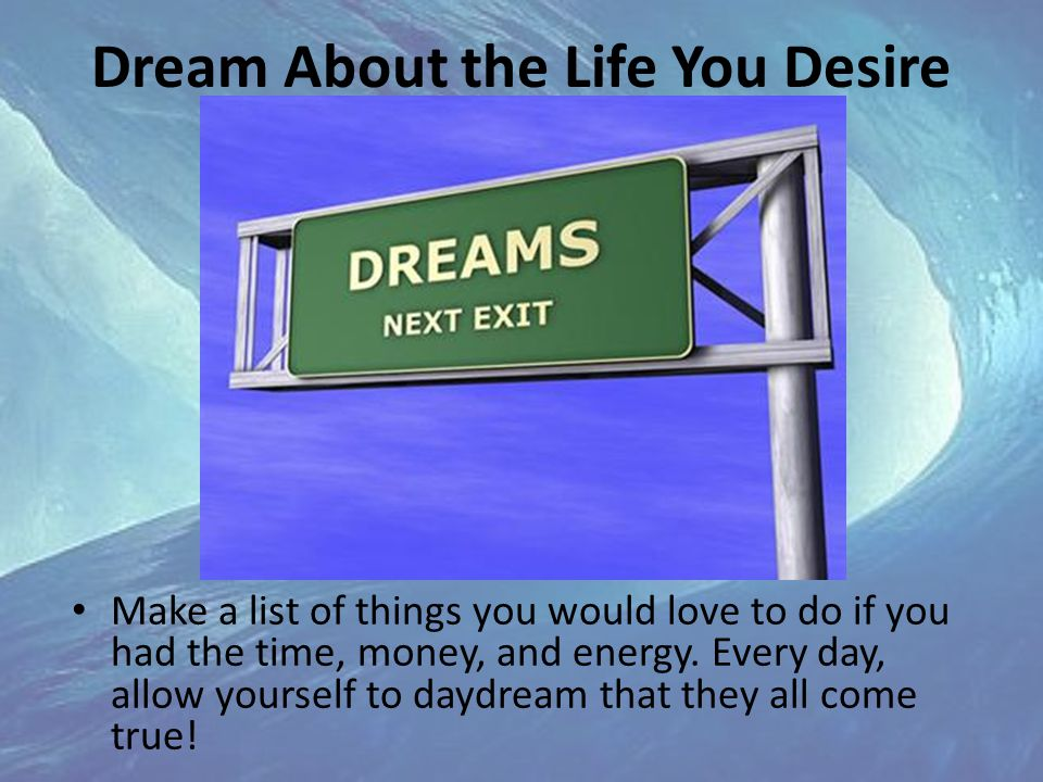 Dream About the Life You Desire Make a list of things you would love to do if you had the time, money, and energy.