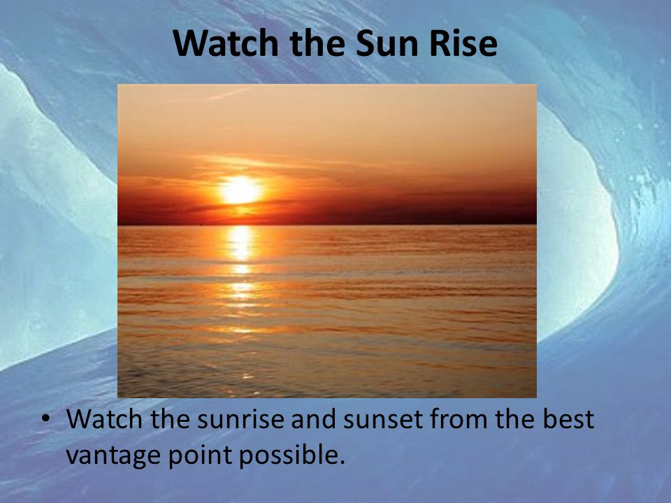Watch the Sun Rise Watch the sunrise and sunset from the best vantage point possible.