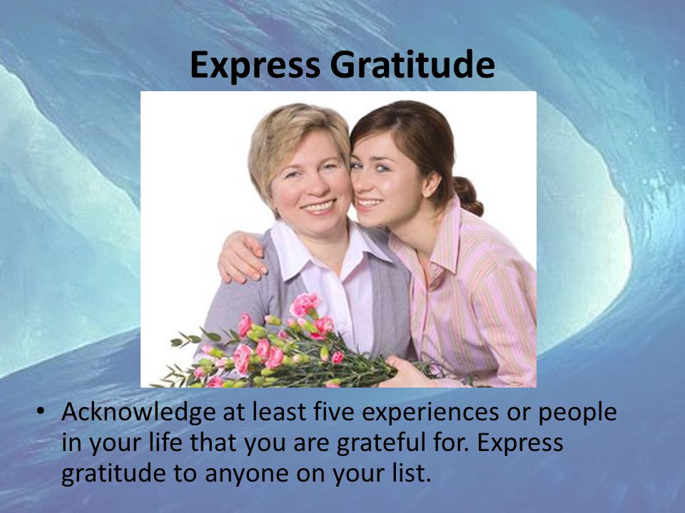Express Gratitude Acknowledge at least five experiences or people in your life that you are grateful for.