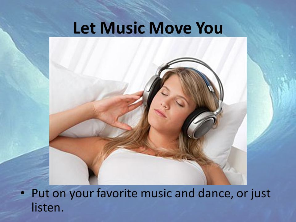Let Music Move You Put on your favorite music and dance, or just listen.