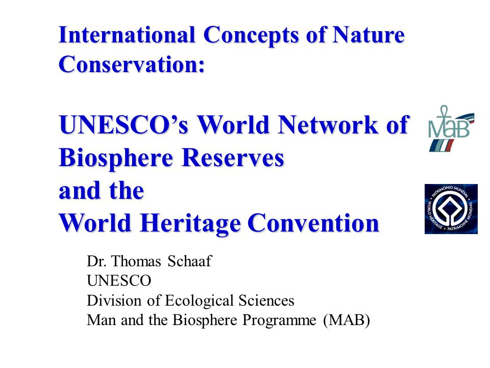 Dr. Thomas Schaaf UNESCO Division of Ecological Sciences Man and the Biosphere Programme (MAB) International Concepts of Nature Conservation: UNESCO's