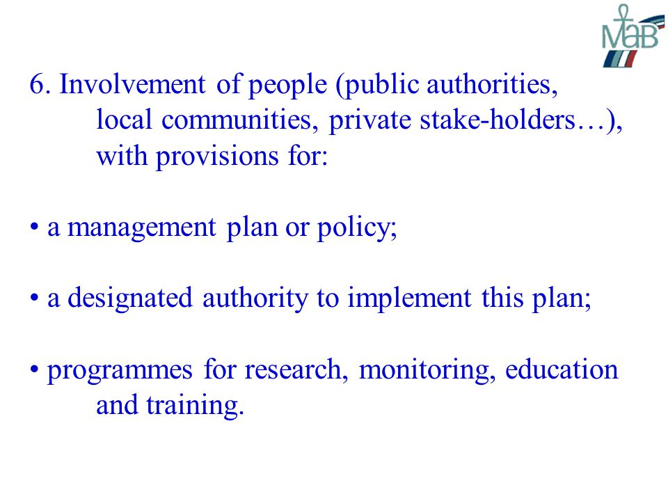 6. Involvement of people (public authorities, local communities, private stake-holders…), with provisions for: a management plan or policy; a designat