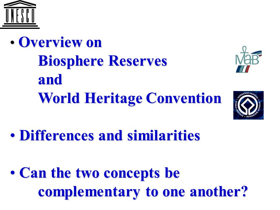 Biosphere Reserve concept: Biosphere Reserve concept: to couple environmental conservation to couple environmental conservation with sustainable development with sustainable development World Heritage concept: World Heritage concept: to conserve the world's most to conserve the world's most outstanding natural (and cultural) outstanding natural (and cultural) sites sites