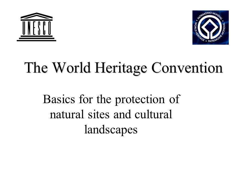 The World Heritage Convention Basics for the protection of natural sites and cultural landscapes