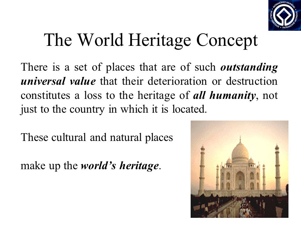 The World Heritage Concept There is a set of places that are of such outstanding universal value that their deterioration or destruction constitutes a loss to the heritage of all humanity, not just to the country in which it is located.