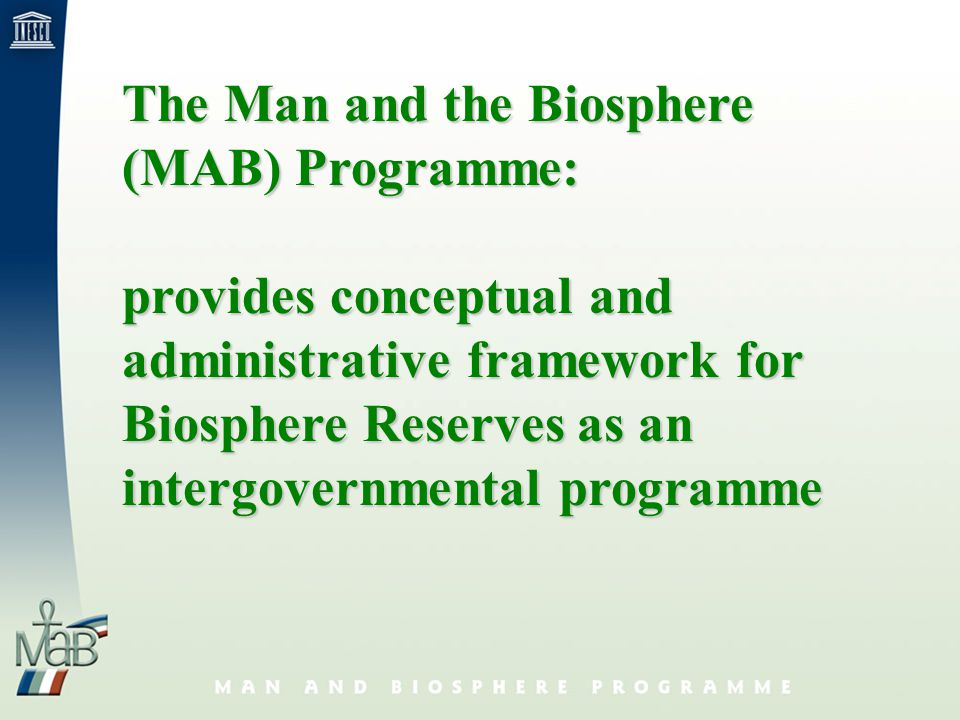 The Man and the Biosphere (MAB) Programme: provides conceptual and administrative framework for Biosphere Reserves as an intergovernmental programme
