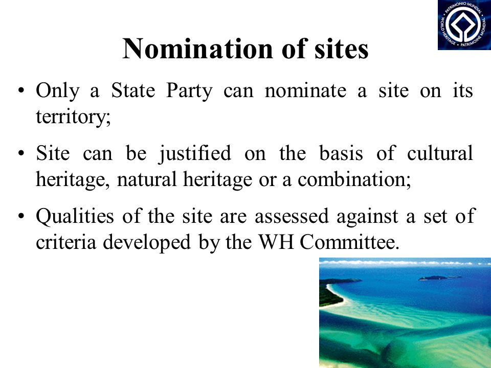 Nomination of sites Only a State Party can nominate a site on its territory; Site can be justified on the basis of cultural heritage, natural heritage or a combination; Qualities of the site are assessed against a set of criteria developed by the WH Committee.