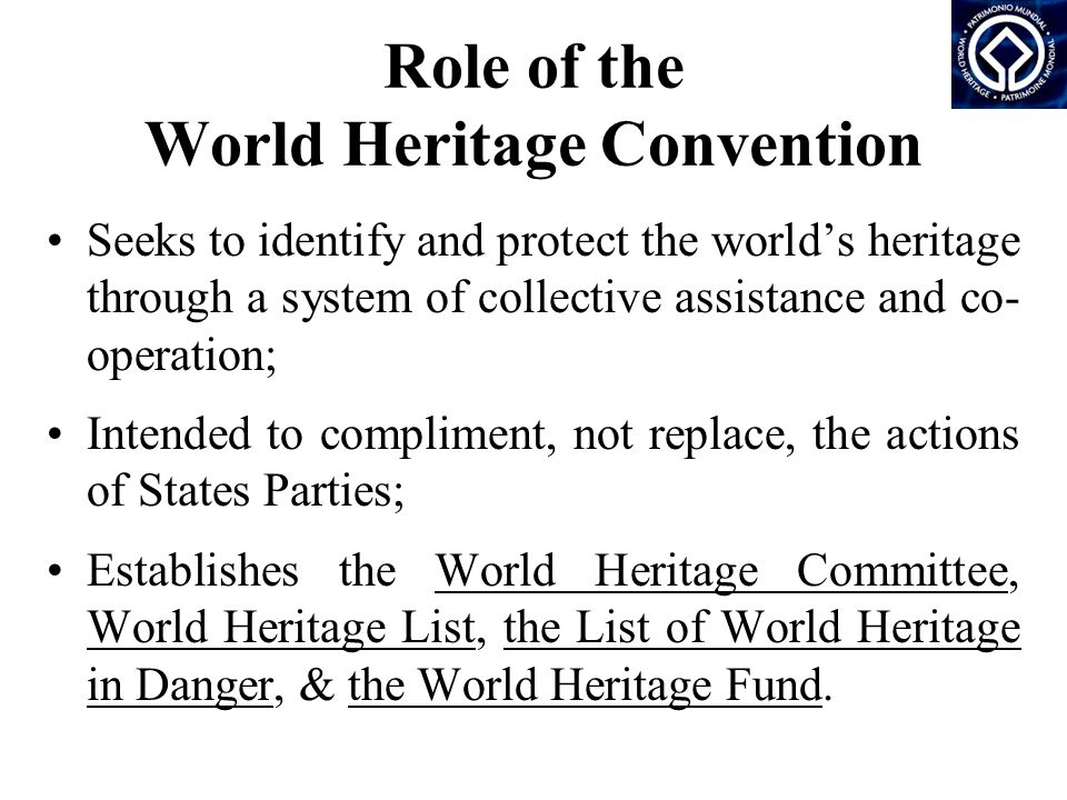 Role of the World Heritage Convention Seeks to identify and protect the world's heritage through a system of collective assistance and co- operation; Intended to compliment, not replace, the actions of States Parties; Establishes the World Heritage Committee, World Heritage List, the List of World Heritage in Danger, & the World Heritage Fund.
