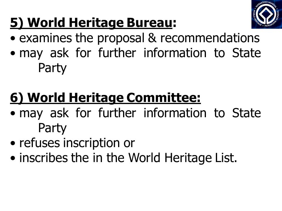 5) World Heritage Bureau: examines the proposal & recommendations may ask for further information to State Party 6) World Heritage Committee: may ask for further information to State Party refuses inscription or inscribes the in the World Heritage List.