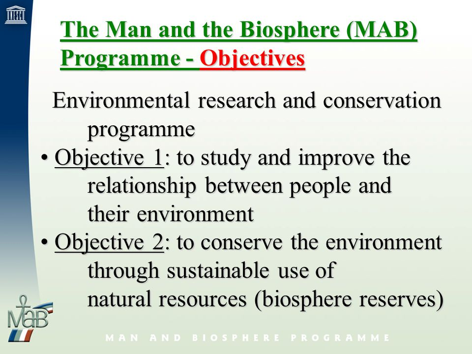 The Man and the Biosphere (MAB) Programme - Objectives Environmental research and conservation Environmental research and conservationprogramme Objective 1: to study and improve the Objective 1: to study and improve the relationship between people and their environment Objective 2: to conserve the environment Objective 2: to conserve the environment through sustainable use of natural resources (biosphere reserves)