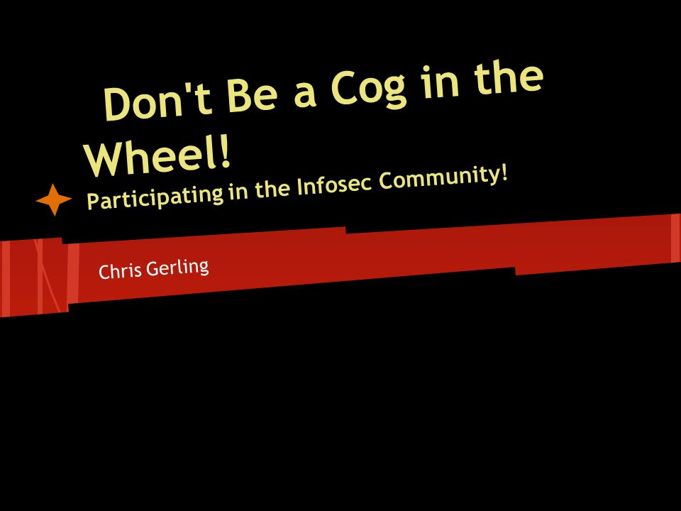 Don t Be a Cog in the Wheel! Participating in the Infosec Community! Chris Gerling