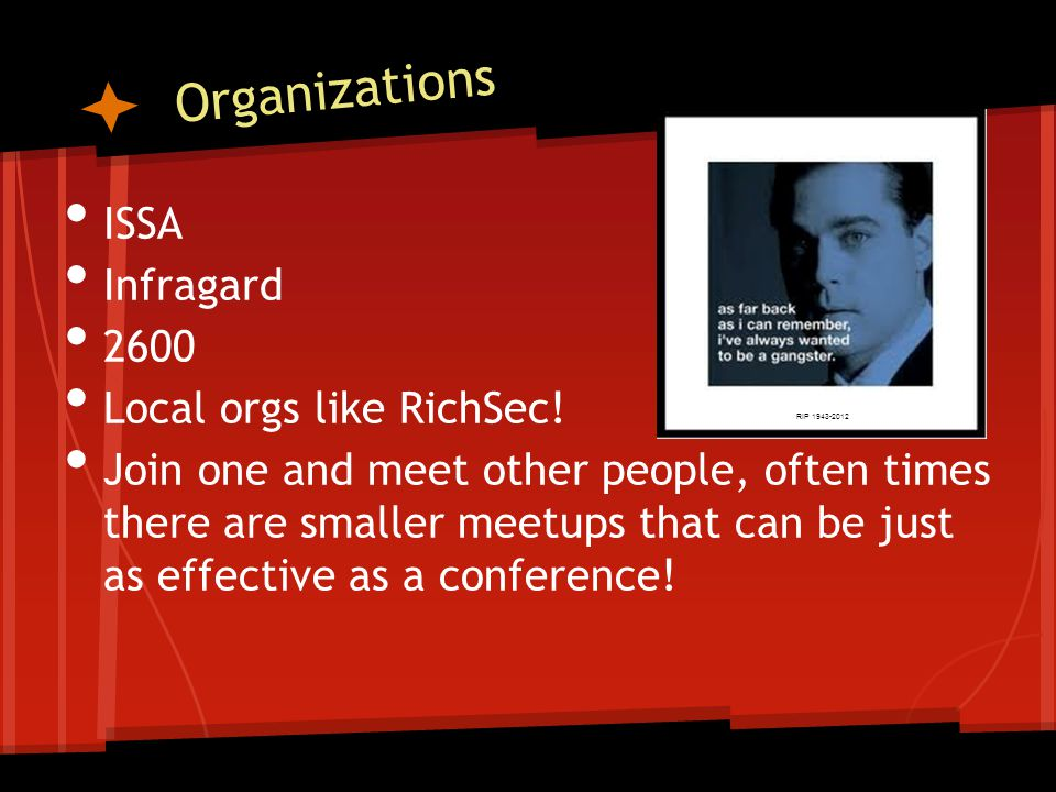 Organizations ISSA Infragard 2600 Local orgs like RichSec! Join one and meet other people, often times there are smaller meetups that can be just as e