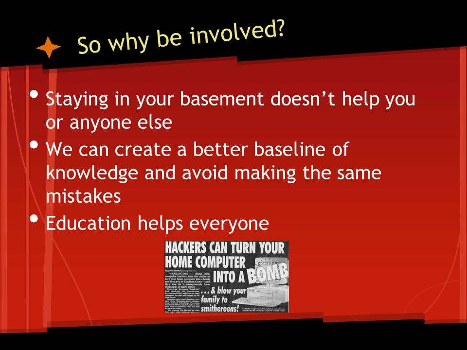 So why be involved? Staying in your basement doesn't help you or anyone else We can create a better baseline of knowledge and avoid making the same mi