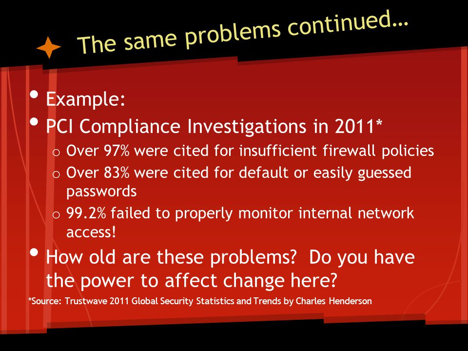 The same problems continued… Example: PCI Compliance Investigations in 2011* o Over 97% were cited for insufficient firewall policies o Over 83% were