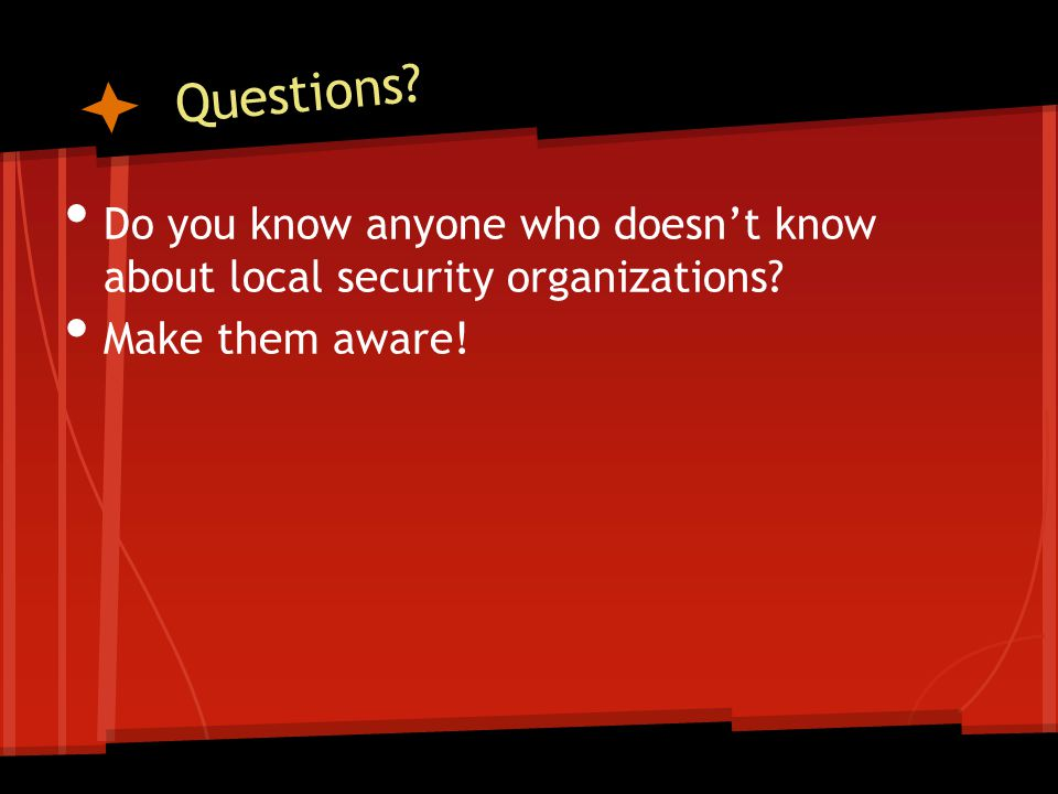 Questions? Do you know anyone who doesn't know about local security organizations? Make them aware!