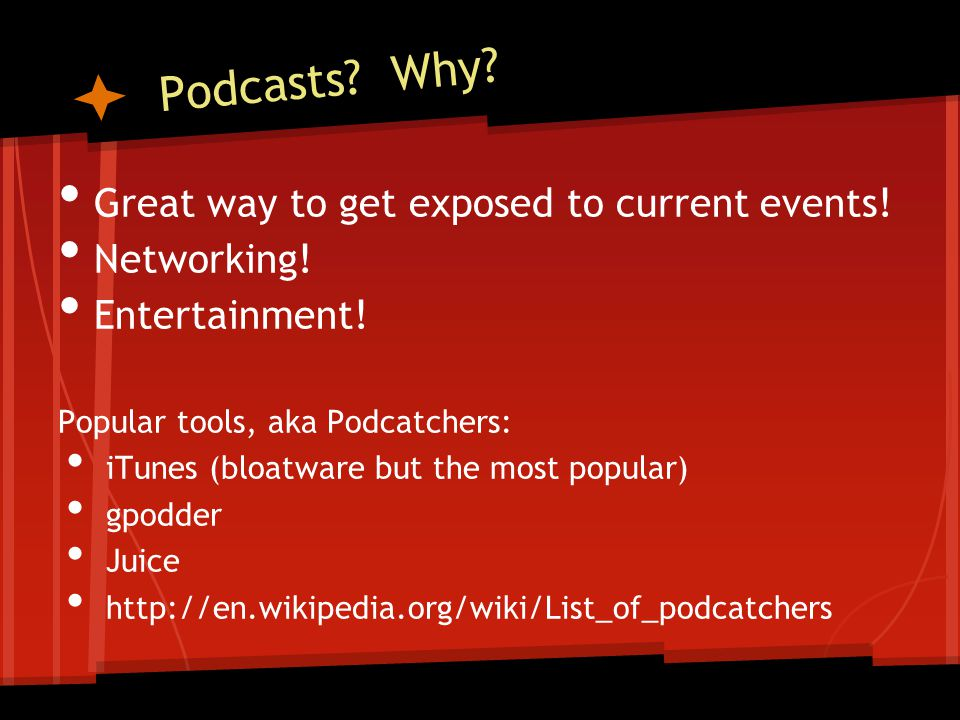 Podcasts? Why? Great way to get exposed to current events! Networking! Entertainment! Popular tools, aka Podcatchers: iTunes (bloatware but the most p